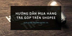 Hướng dẫn mua hàng trả góp trên Shopee