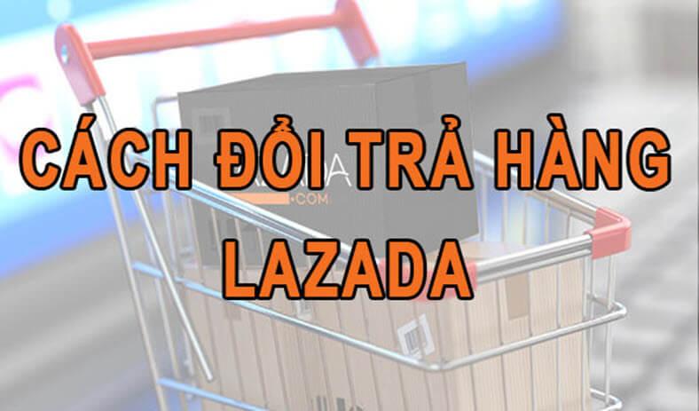 Cách đổi trả, hoàn tiền Lazada
