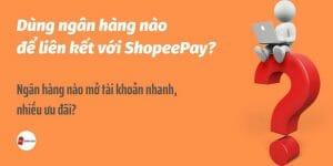 Dùng ngân hàng nào để liên kết với ShopeePay